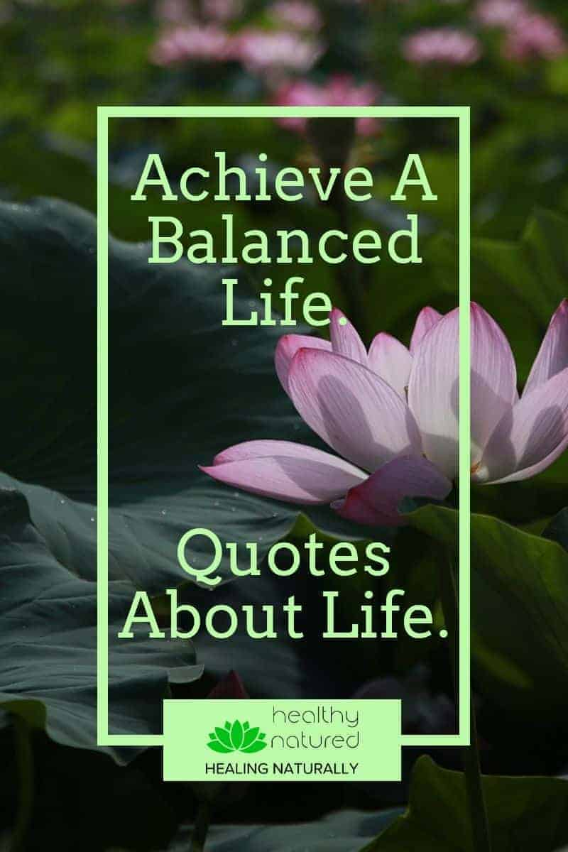Discover quotes about life that help us understand why a balanced life is important and help us move forward, achieve our goals and lead the life meant for us.