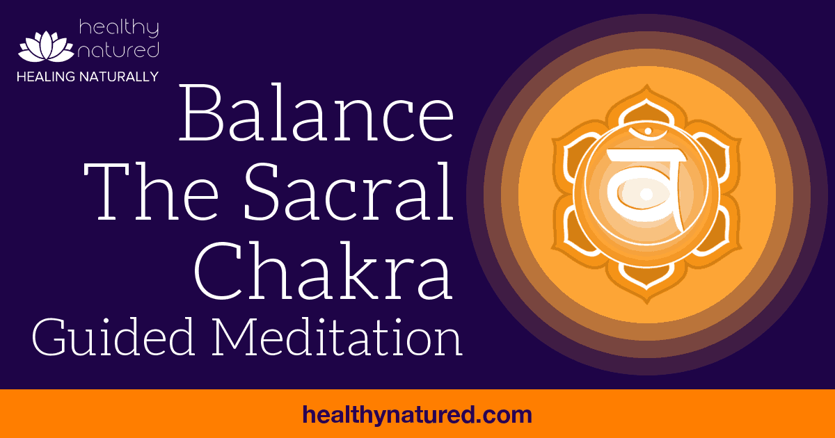 Guided Meditation – Balance The Sacral Chakra (Open, Align & Heal )