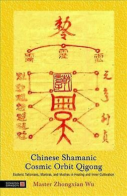 Chinese Shamanic Cosmic Orbit Qigong : Esoteric Talismans, Mantras, And Mudra...